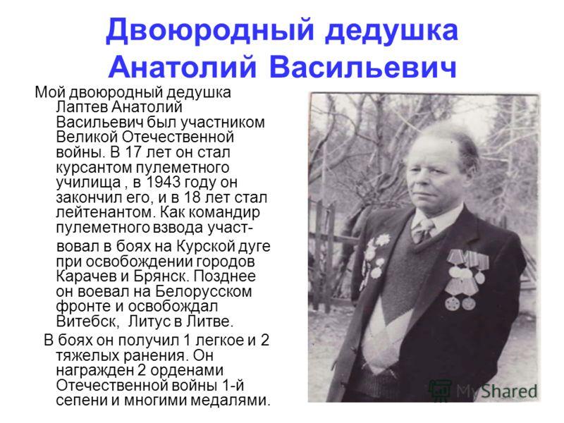 Двоюродный дедушка Анатолий Васильевич Мой двоюродный дедушка Лаптев Анатолий Васильевич был участником Великой Отечественной войны. В 17 лет он стал курсантом пулеметного училища, в 1943 году он закончил его, и в 18 лет стал лейтенантом. Как команди