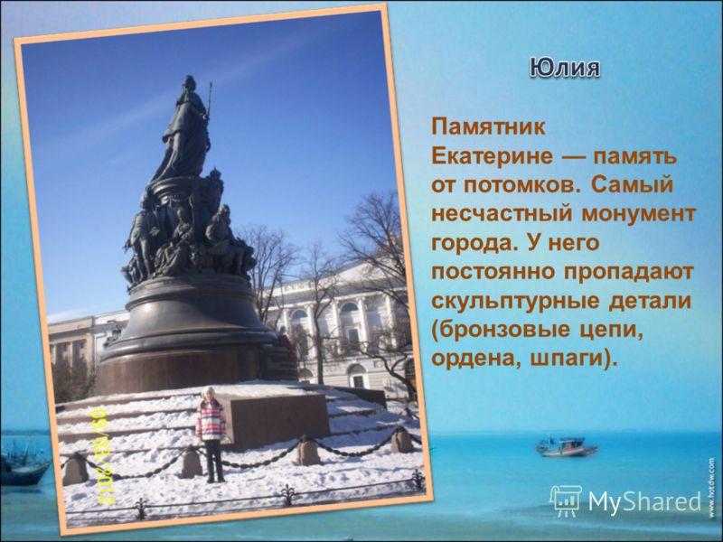 Памятник Екатерине память от потомков. Самый несчастный монумент города. У него постоянно пропадают скульптурные детали (бронзовые цепи, ордена, шпаги).
