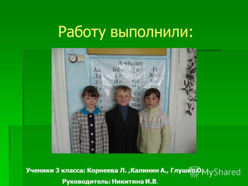 Работу выполнили: Ученики 3 класса: Корнеева Л.,Калинин А., Глушко О. Руководитель: Никитина И.В.