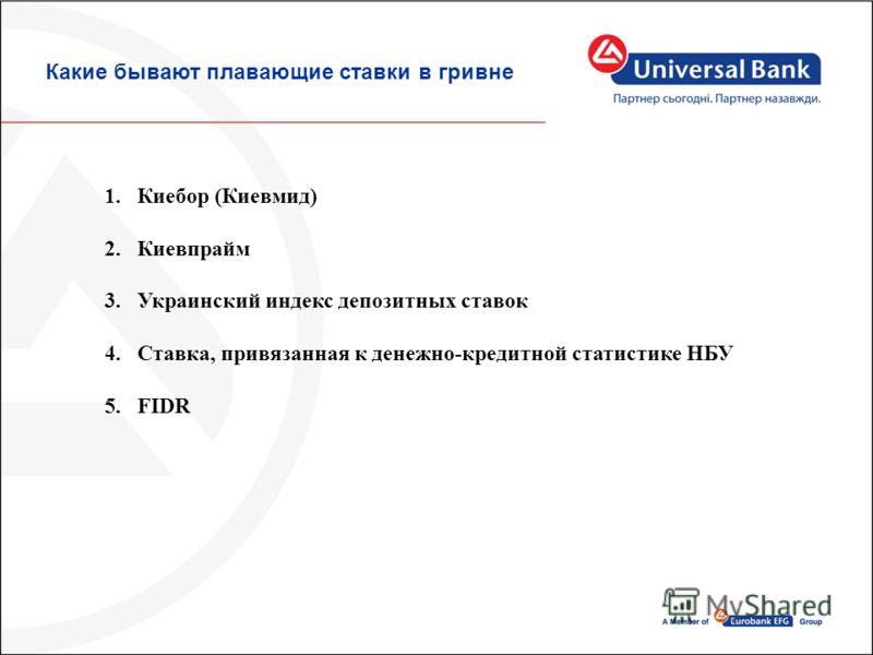 Какие бывают плавающие ставки в гривне 1.Киебор (Киевмид) 2.Киевпрайм 3.Украинский индекс депозитных ставок 4.Ставка, привязанная к денежно-кредитной статистике НБУ 5.FIDR