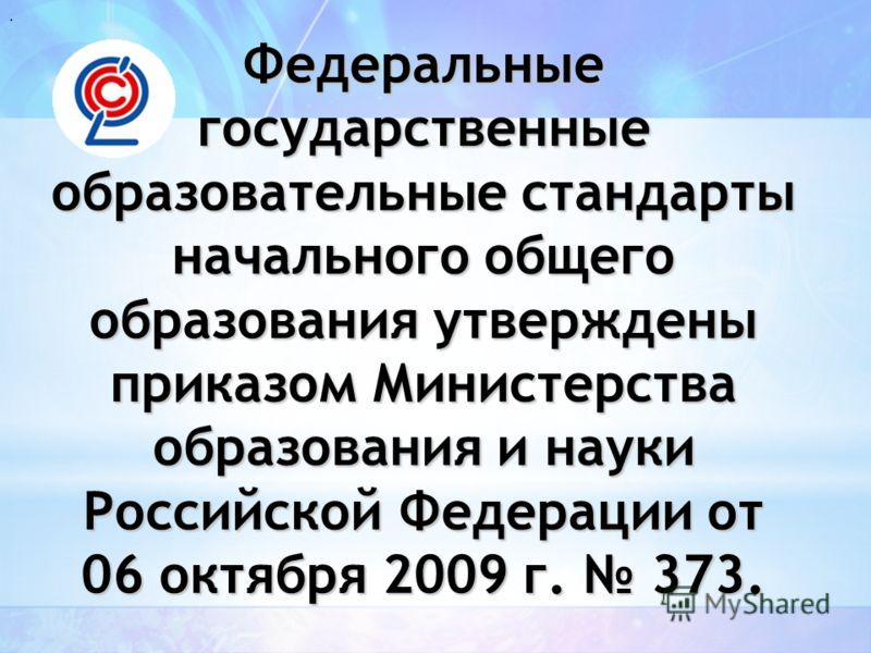 . Федеральные государственные образовательные стандарты начального общего образования утверждены приказом Министерства образования и науки Российской Федерации от 06 октября 2009 г. 373.