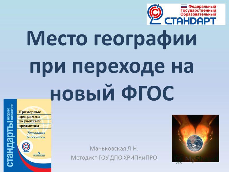 Место географии при переходе на новы й ФГОС Маньковская Л.Н. Методист ГОУ ДПО ХРИПКиПРО