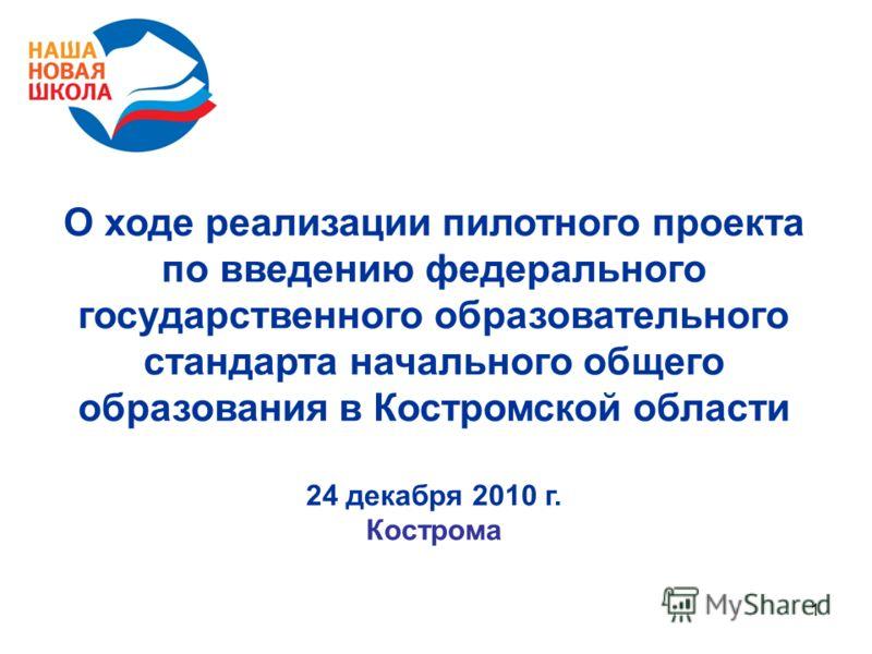 1 О ходе реализации пилотного проекта по введению федерального государственного образовательного стандарта начального общего образования в Костромской области 24 декабря 2010 г. Кострома