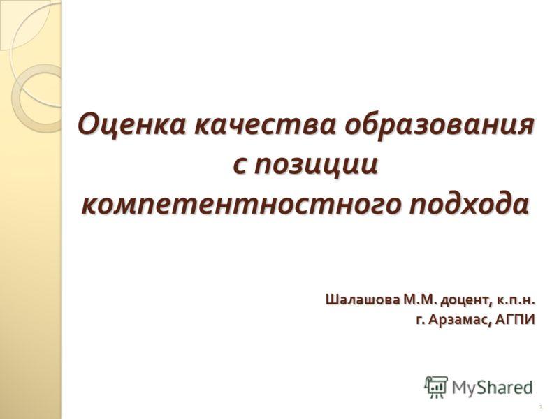 1 Оценка качества образования с позиции компетентностного подхода Шалашова М. М. доцент, к. п. н. г. Арзамас, АГПИ