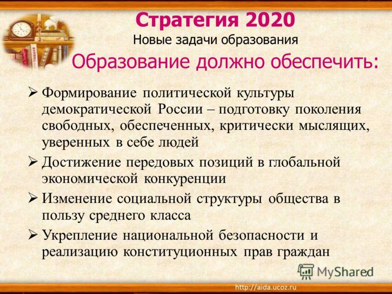 7 Стратегия 2020 Новые задачи образования Образование должно обеспечить: Формирование политической культуры демократической России – подготовку поколения свободных, обеспеченных, критически мыслящих, уверенных в себе людей Достижение передовых позици