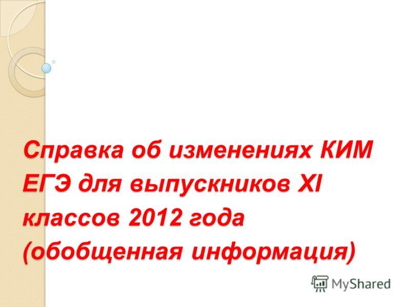 Справка об изменениях КИМ ЕГЭ для выпускников XI классов 2012 года (обобщенная информация)