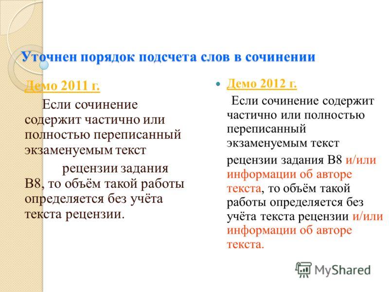 Уточнен порядок подсчета слов в сочинении Демо 2011 г. Если сочинение содержит частично или полностью переписанный экзаменуемым текст рецензии задания В8, то объём такой работы определяется без учёта текста рецензии. Демо 2012 г. Если сочинение содер
