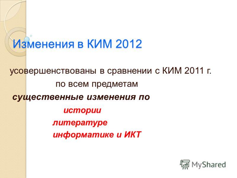 Изменения в КИМ 2012 усовершенствованы в сравнении с КИМ 2011 г. по всем предметам существенные изменения по истории литературе информатике и ИКТ