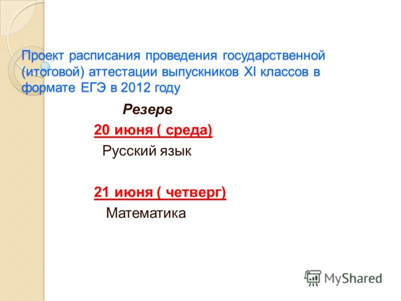 Проект расписания проведения государственной (итоговой) аттестации выпускников XI классов в формате ЕГЭ в 2012 году Резерв 20 июня ( среда) Русский язык 21 июня ( четверг) Математика