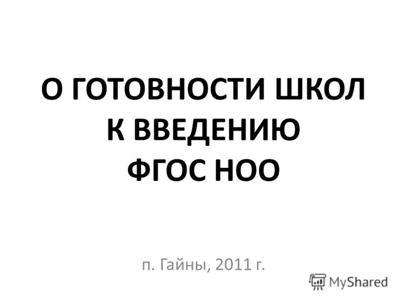 О ГОТОВНОСТИ ШКОЛ К ВВЕДЕНИЮ ФГОС НОО п. Гайны, 2011 г.