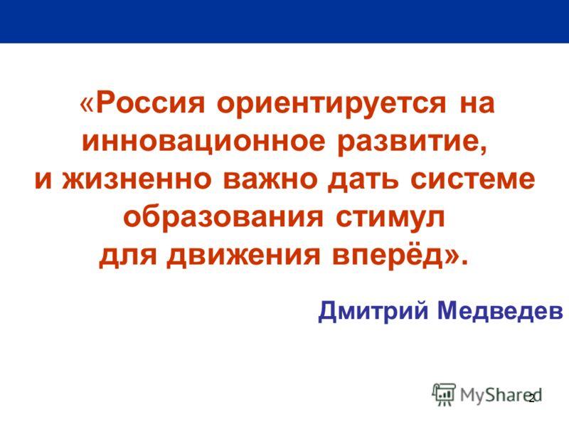 2 «Россия ориентируется на инновационное развитие, и жизненно важно дать системе образования стимул для движения вперёд». Дмитрий Медведев