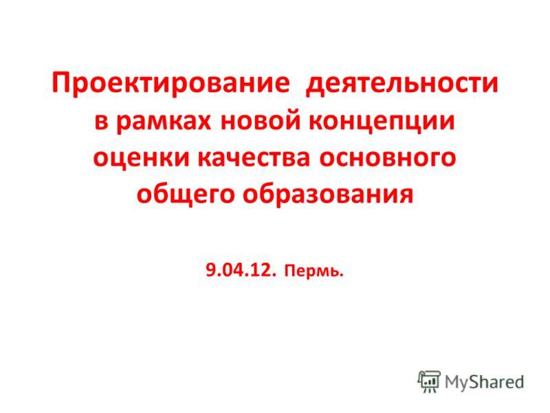Проектирование деятельности в рамках новой концепции оценки качества основного общего образования 9.04.12. Пермь.