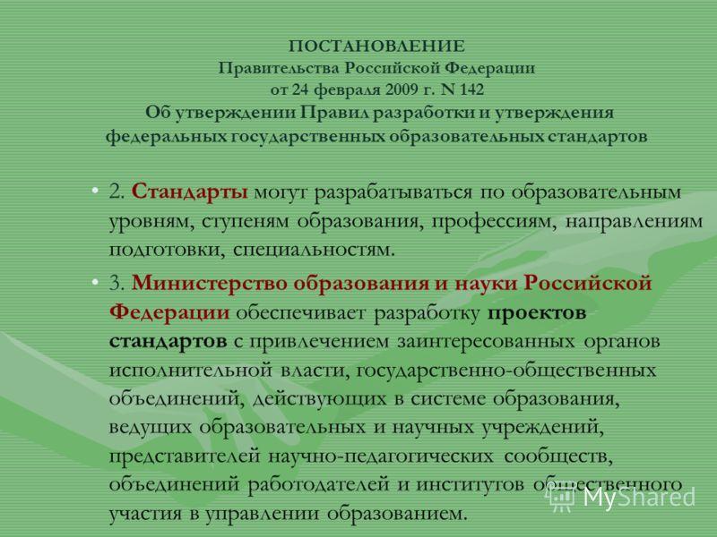 ПОСТАНОВЛЕНИЕ Правительства Российской Федерации от 24 февраля 2009 г. N 142 Об утверждении Правил разработки и утверждения федеральных государственных образовательных стандартов 2. Стандарты могут разрабатываться по образовательным уровням, ступеням