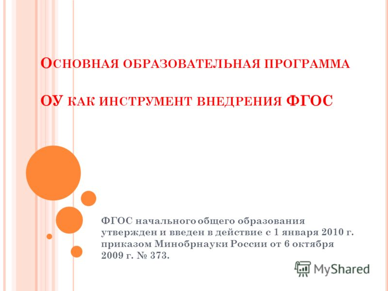 О СНОВНАЯ ОБРАЗОВАТЕЛЬНАЯ ПРОГРАММА ОУ КАК ИНСТРУМЕНТ ВНЕДРЕНИЯ ФГОС ФГОС начального общего образования утвержден и введен в действие с 1 января 2010 г. приказом Минобрнауки России от 6 октября 2009 г. 373.