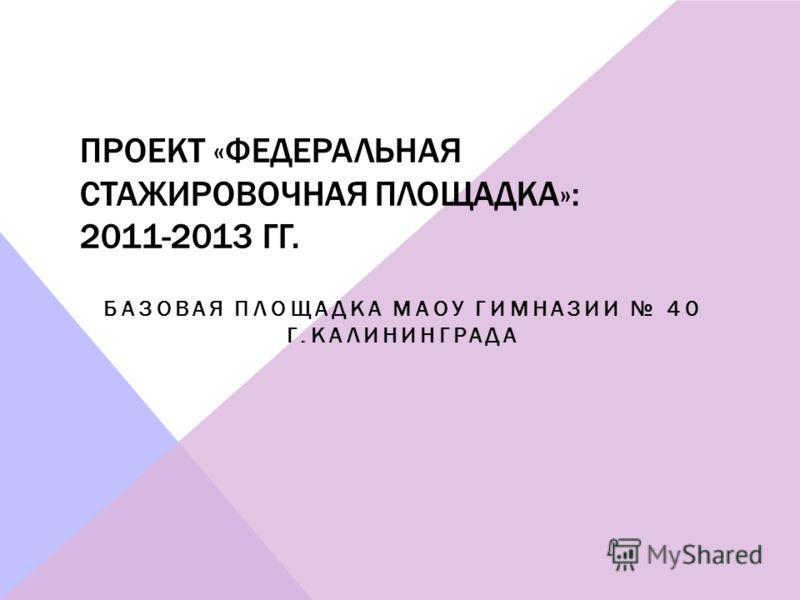 ПРОЕКТ «ФЕДЕРАЛЬНАЯ СТАЖИРОВОЧНАЯ ПЛОЩАДКА»: 2011-2013 ГГ. БАЗОВАЯ ПЛОЩАДКА МАОУ ГИМНАЗИИ 40 Г.КАЛИНИНГРАДА