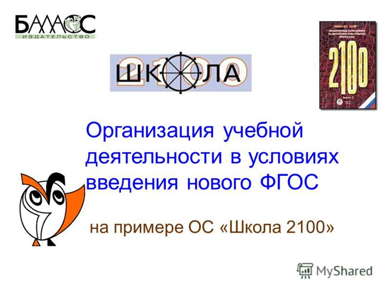 Организация учебной деятельности в условиях введения нового ФГОС на примере ОС «Школа 2100»