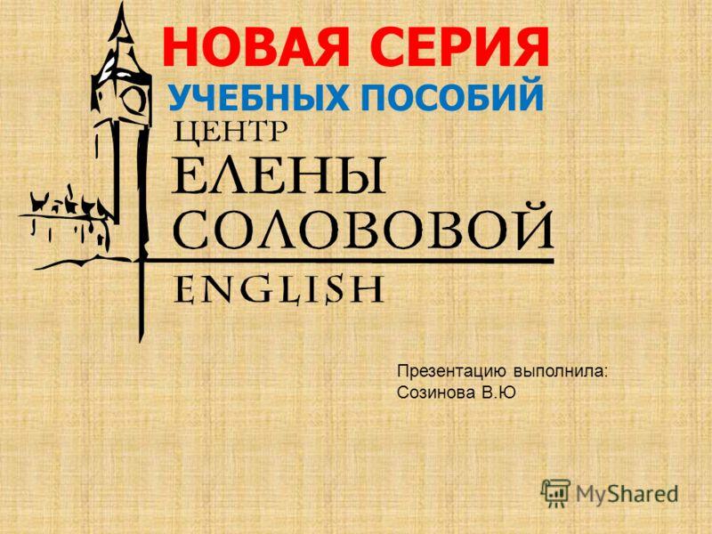 НОВАЯ СЕРИЯ УЧЕБНЫХ ПОСОБИЙ Презентацию выполнила: Созинова В.Ю
