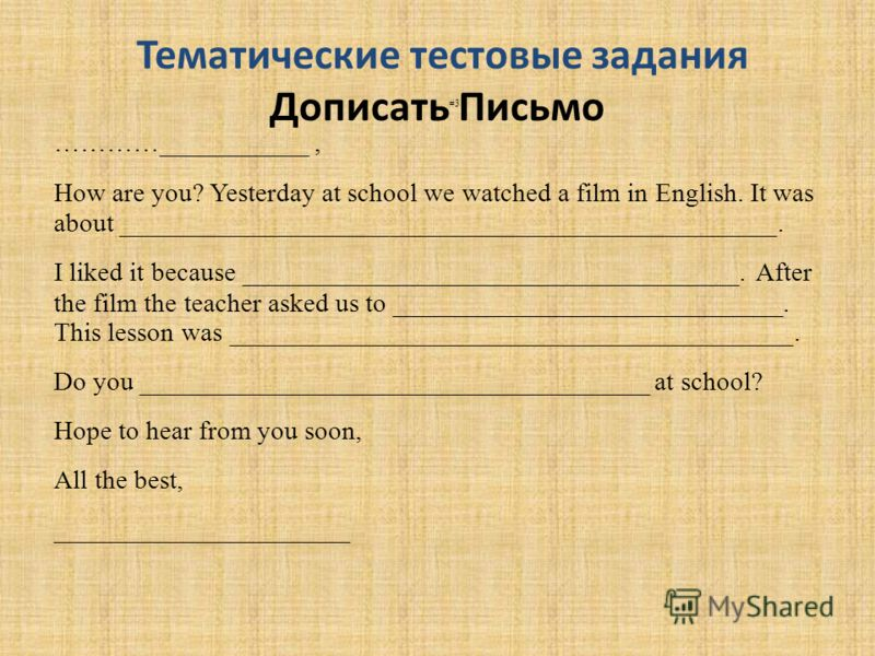 Тематические тестовые задания Дописать Письмо #3 …………___________, How are you? Yesterday at school we watched a film in English. It was about _________________________________________________. I liked it because _____________________________________.