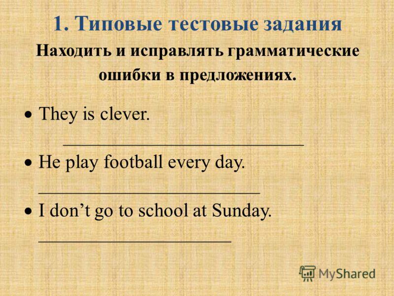 1. Типовые тестовые задания Находить и исправлять грамматические ошибки в предложениях. They is clever. _________________________ He play football every day. _______________________ I dont go to school at Sunday. ____________________