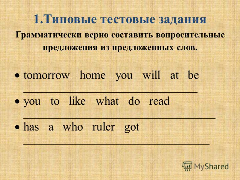 1.Типовые тестовые задания Грамматически верно составить вопросительные предложения из предложенных слов. tomorrow home you will at be _____________________________ you to like what do read ________________________________ has a who ruler got _______