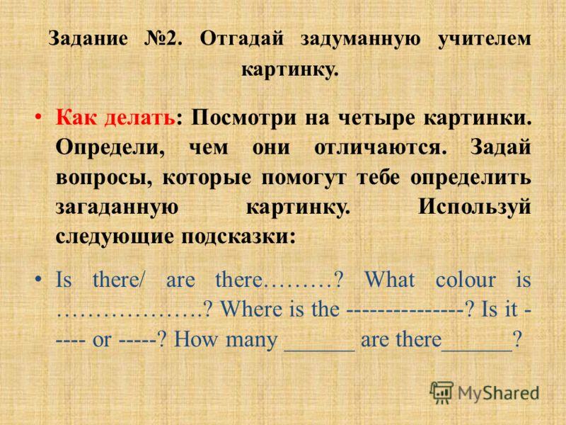 Задание 2. Отгадай задуманную учителем картинку. Как делать: Посмотри на четыре картинки. Определи, чем они отличаются. Задай вопросы, которые помогут тебе определить загаданную картинку. Используй следующие подсказки: Is there/ are there………? What co