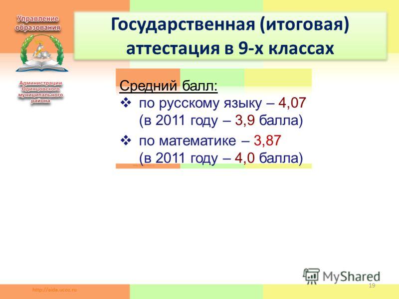 19 Государственная (итоговая) аттестация в 9-х классах Средний балл: по русскому языку – 4,07 (в 2011 году – 3,9 балла) по математике – 3,87 (в 2011 году – 4,0 балла)