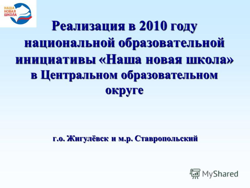 Реализация в 2010 году национальной образовательной инициативы «Наша новая школа» в Центральном образовательном округе г.о. Жигулёвск и м.р. Ставропольский
