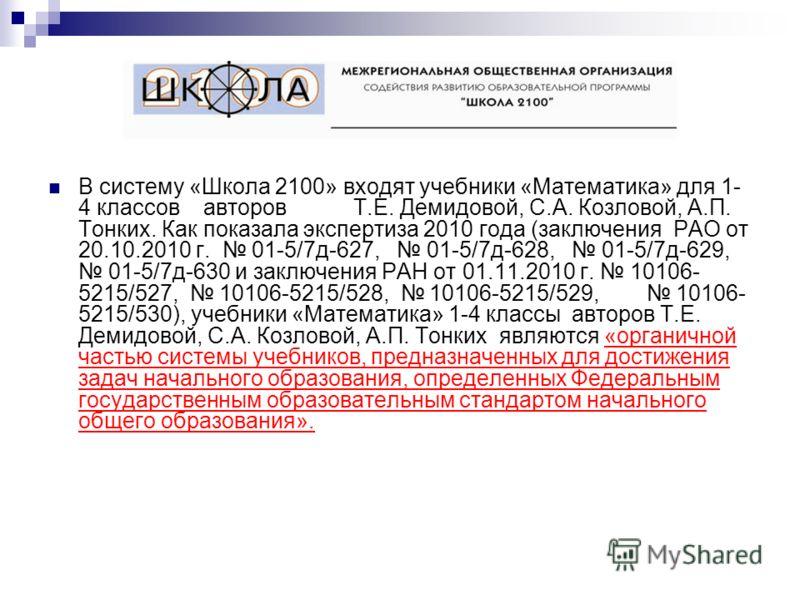В систему «Школа 2100» входят учебники «Математика» для 1- 4 классов авторов Т.Е. Демидовой, С.А. Козловой, А.П. Тонких. Как показала экспертиза 2010 года (заключения РАО от 20.10.2010 г. 01-5/7д-627, 01-5/7д-628, 01-5/7д-629, 01-5/7д-630 и заключени