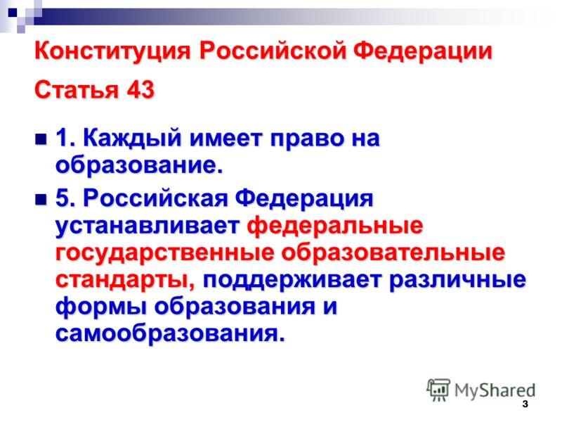 3 Конституция Российской Федерации Статья 43 1. Каждый имеет право на образование. 1. Каждый имеет право на образование. 5. Российская Федерация устанавливает федеральные государственные образовательные стандарты, поддерживает различные формы образов