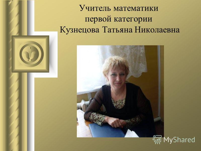 Учитель математики первой категории Кузнецова Татьяна Николаевна