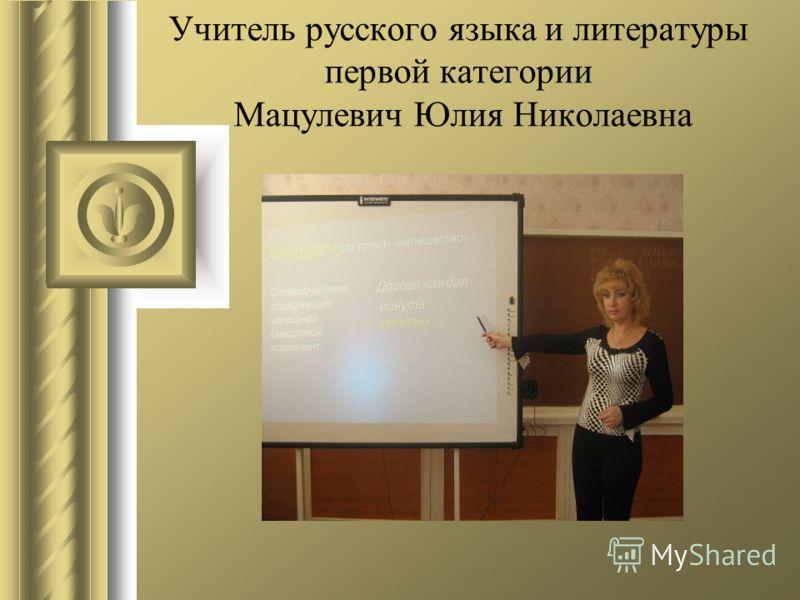 Учитель русского языка и литературы первой категории Мацулевич Юлия Николаевна
