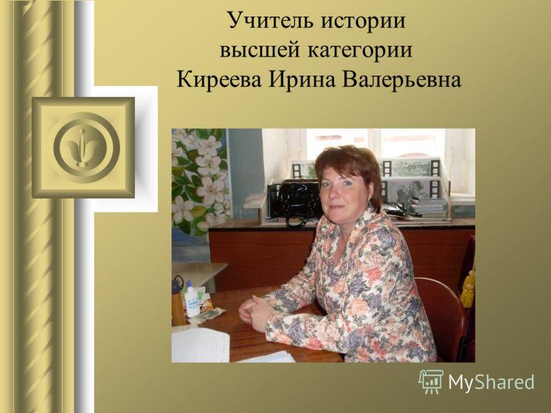 Учитель истории высшей категории Киреева Ирина Валерьевна