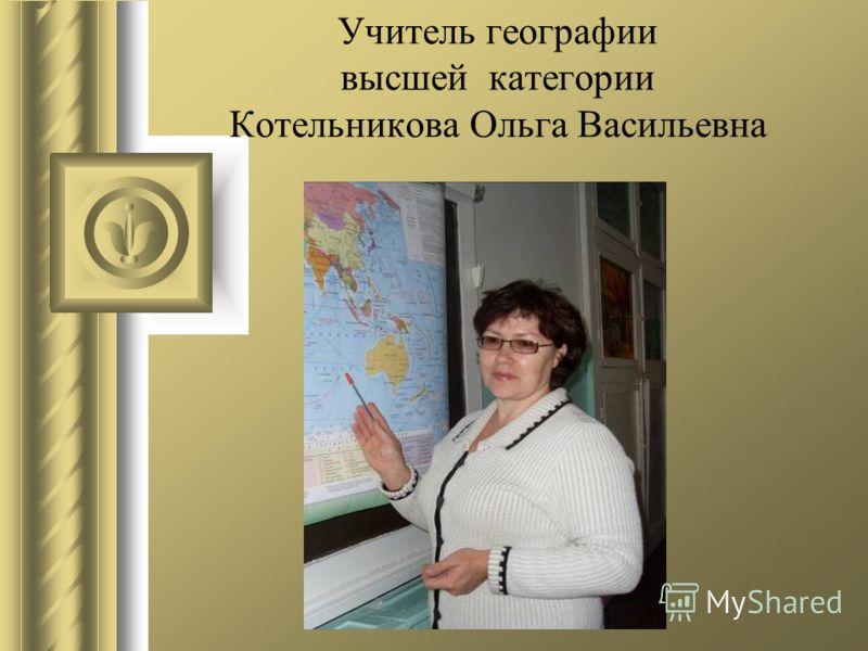 Учитель географии высшей категории Котельникова Ольга Васильевна