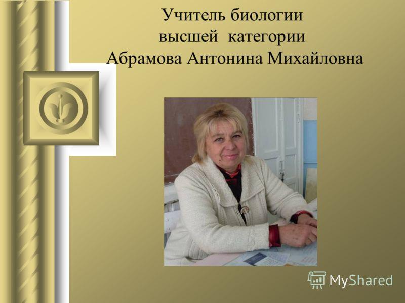 Учитель биологии высшей категории Абрамова Антонина Михайловна
