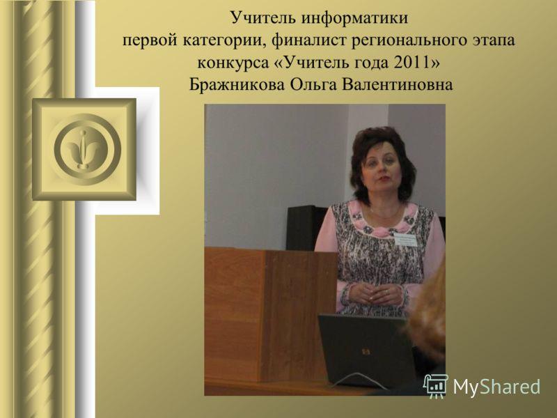 Учитель информатики первой категории, финалист регионального этапа конкурса «Учитель года 2011» Бражникова Ольга Валентиновна