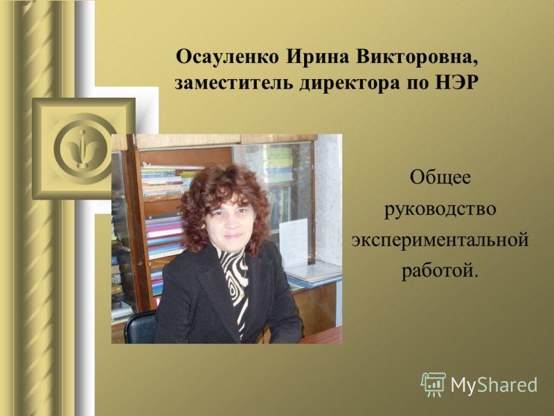 Осауленко Ирина Викторовна, заместитель директора по НЭР Общее руководство экспериментальной работой.