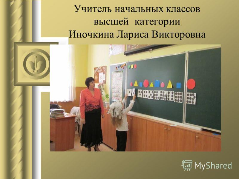 Учитель начальных классов высшей категории Иночкина Лариса Викторовна