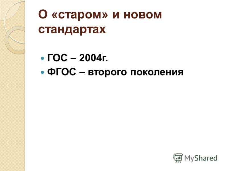 О «старом» и новом стандартах ГОС – 2004г. ФГОС – второго поколения