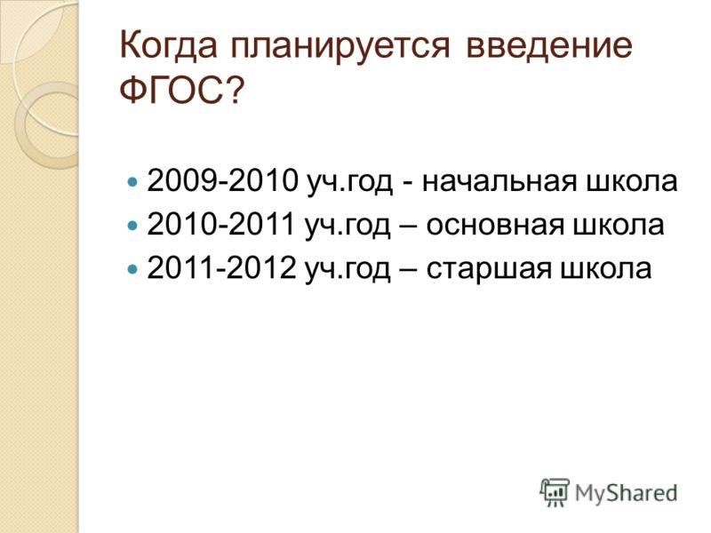 Когда планируется введение ФГОС? 2009-2010 уч.год - начальная школа 2010-2011 уч.год – основная школа 2011-2012 уч.год – старшая школа