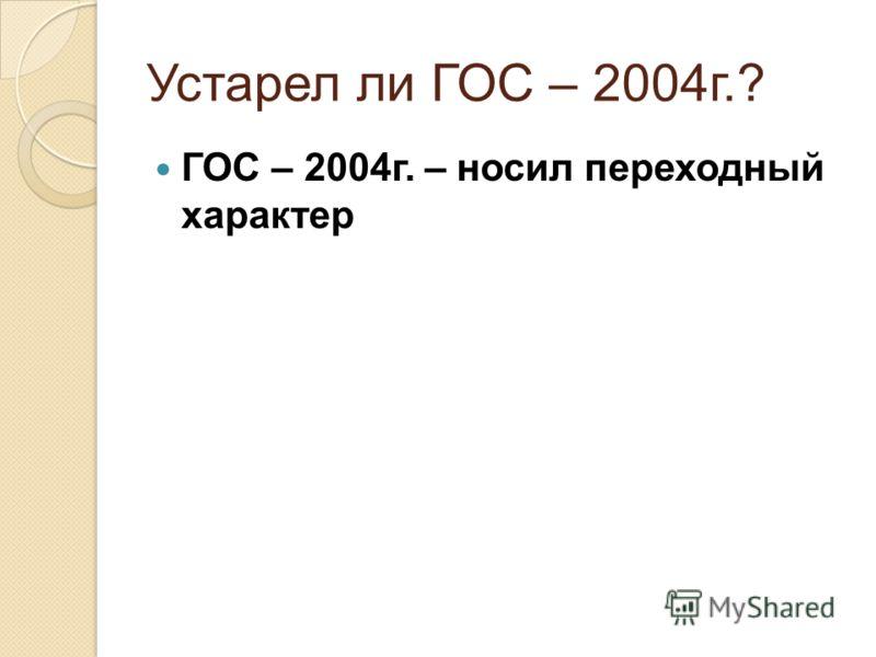 Устарел ли ГОС – 2004г.? ГОС – 2004г. – носил переходный характер
