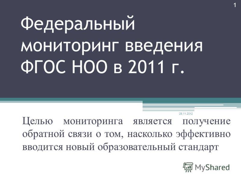 Федеральный мониторинг введения ФГОС НОО в 2011 г. Целью мониторинга является получение обратной связи о том, насколько эффективно вводится новый образовательный стандарт 26.11.2012 1