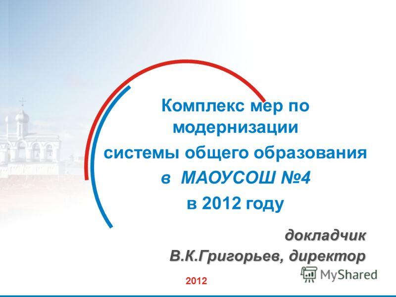 1 Комплекс мер по модернизации системы общего образования в МАОУСОШ 4 в 2012 году докладчик В.К.Григорьев, директор 2012