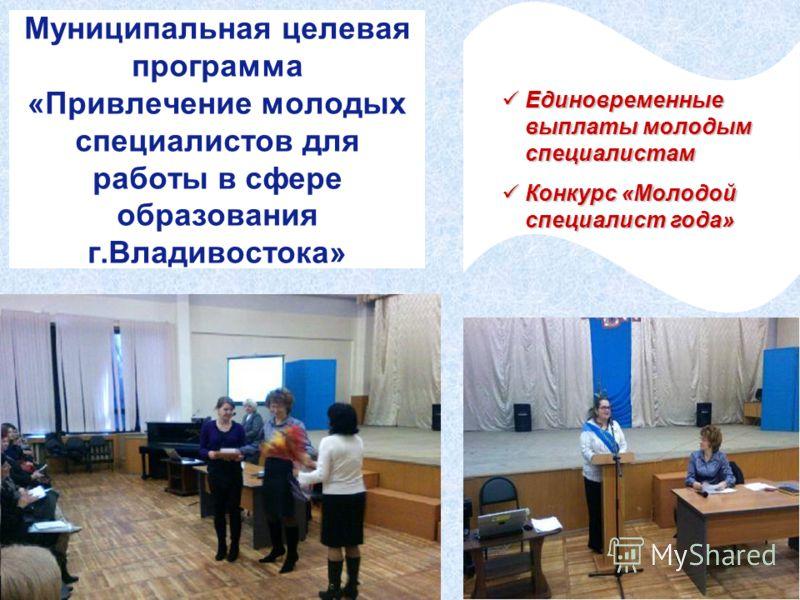 Муниципальная целевая программа «Привлечение молодых специалистов для работы в сфере образования г.Владивостока» Единовременные выплаты молодым специалистам Единовременные выплаты молодым специалистам Конкурс «Молодой специалист года» Конкурс «Молодо