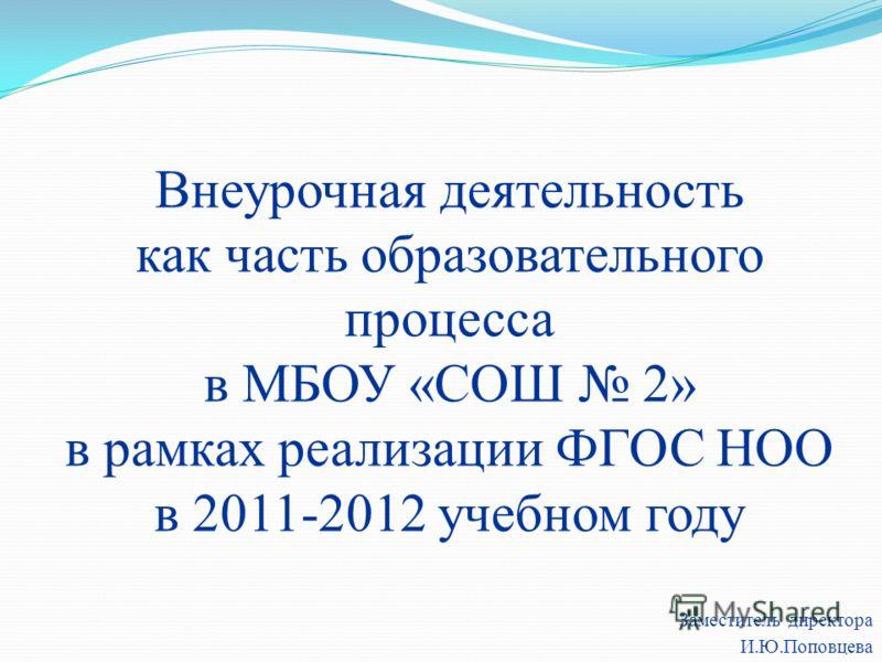 Внеурочная деятельность как часть образовательного процесса в МБОУ «СОШ 2» в рамках реализации ФГОС НОО в 2011-2012 учебном году Заместитель директора И.Ю.Поповцева