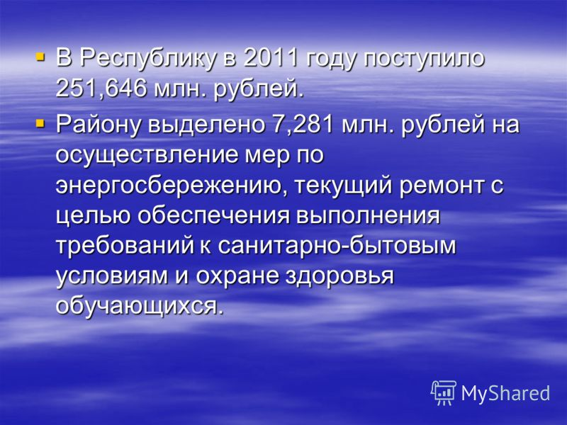 В Республику в 2011 году поступило 251,646 млн. рублей. В Республику в 2011 году поступило 251,646 млн. рублей. Району выделено 7,281 млн. рублей на осуществление мер по энергосбережению, текущий ремонт с целью обеспечения выполнения требований к сан