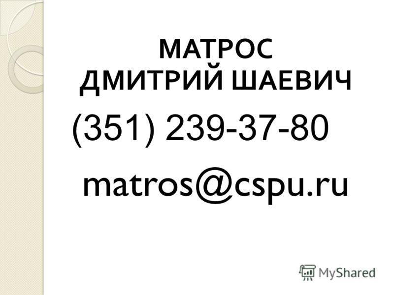 МАТРОС ДМИТРИЙ ШАЕВИЧ (351) 239-37-80 matros@cspu.ru