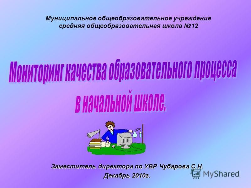 Муниципальное общеобразовательное учреждение средняя общеобразовательная школа 12 Заместитель директора по УВР Чубарова С.Н. Декабрь 2010г.