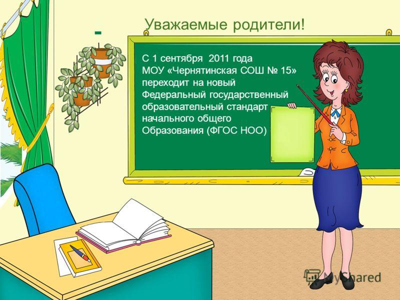 Уважаемые родители! С 1 сентября 2011 года МОУ «Чернятинская СОШ 15» переходит на новый Федеральный государственный образовательный стандарт начального общего Образования (ФГОС НОО)