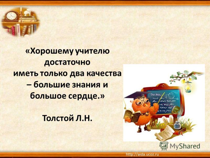 «Хорошему учителю достаточно иметь только два качества – большие знания и большое сердце.» Толстой Л.Н.