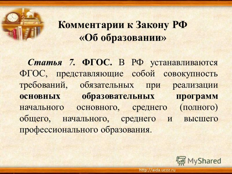 Комментарии к Закону РФ «Об образовании» Статья 7. ФГОС. В РФ устанавливаются ФГОС, представляющие собой совокупность требований, обязательных при реализации основных образовательных программ начального основного, среднего (полного) общего, начальног